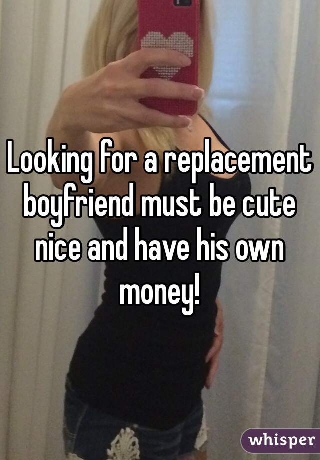 Looking for a replacement boyfriend must be cute nice and have his own money!