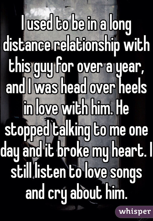 I used to be in a long distance relationship with this guy for over a year, and I was head over heels in love with him. He stopped talking to me one day and it broke my heart. I still listen to love songs and cry about him.