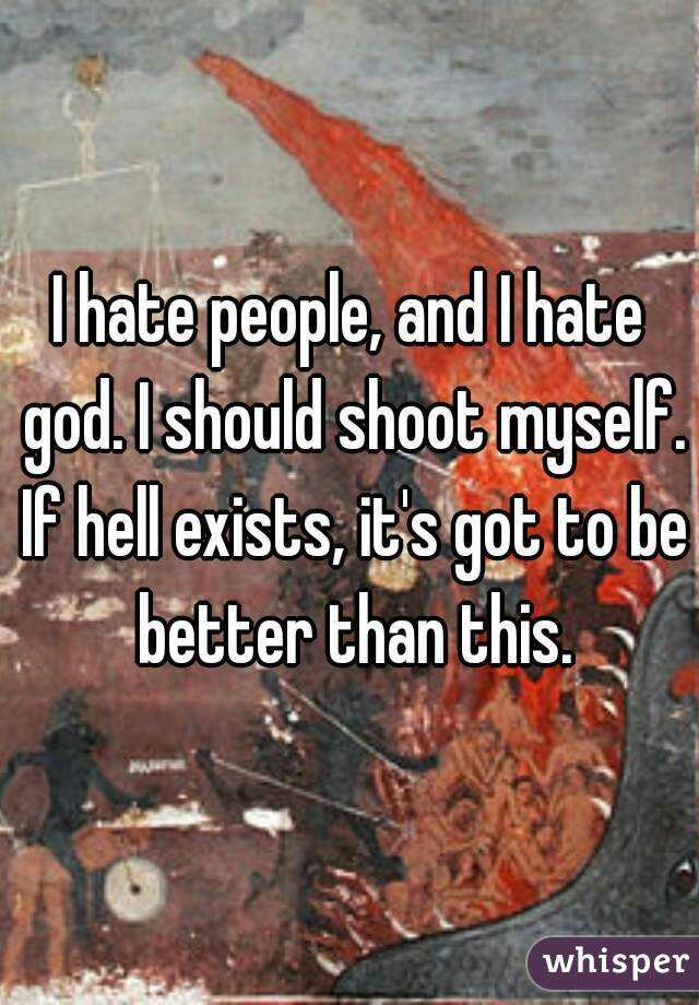 I hate people, and I hate god. I should shoot myself. If hell exists, it's got to be better than this.