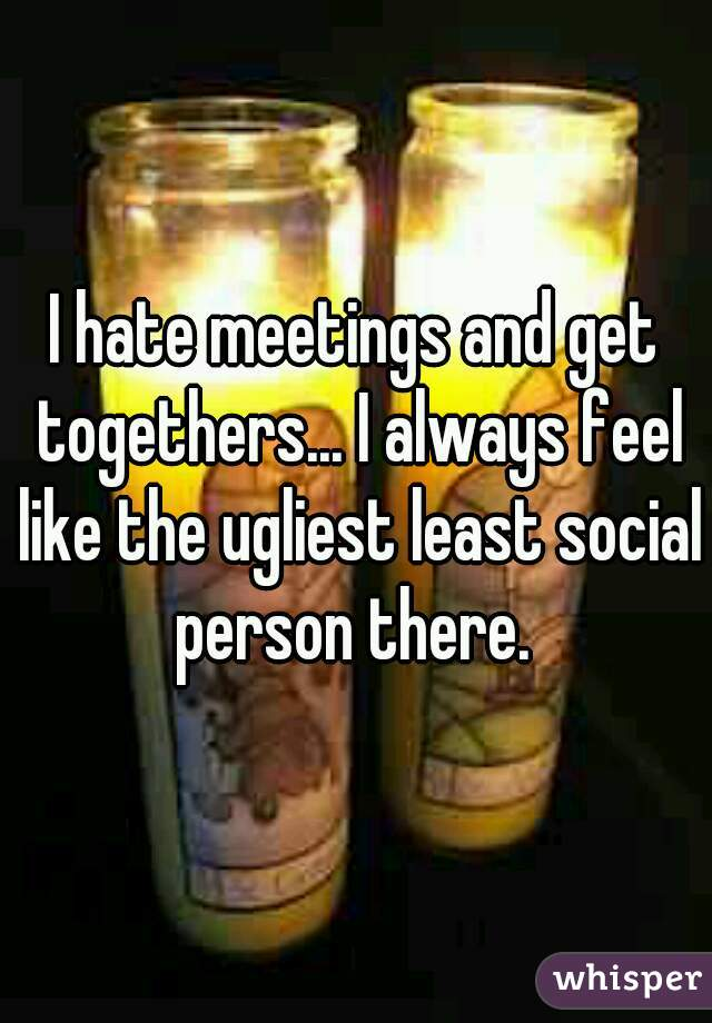I hate meetings and get togethers... I always feel like the ugliest least social person there.