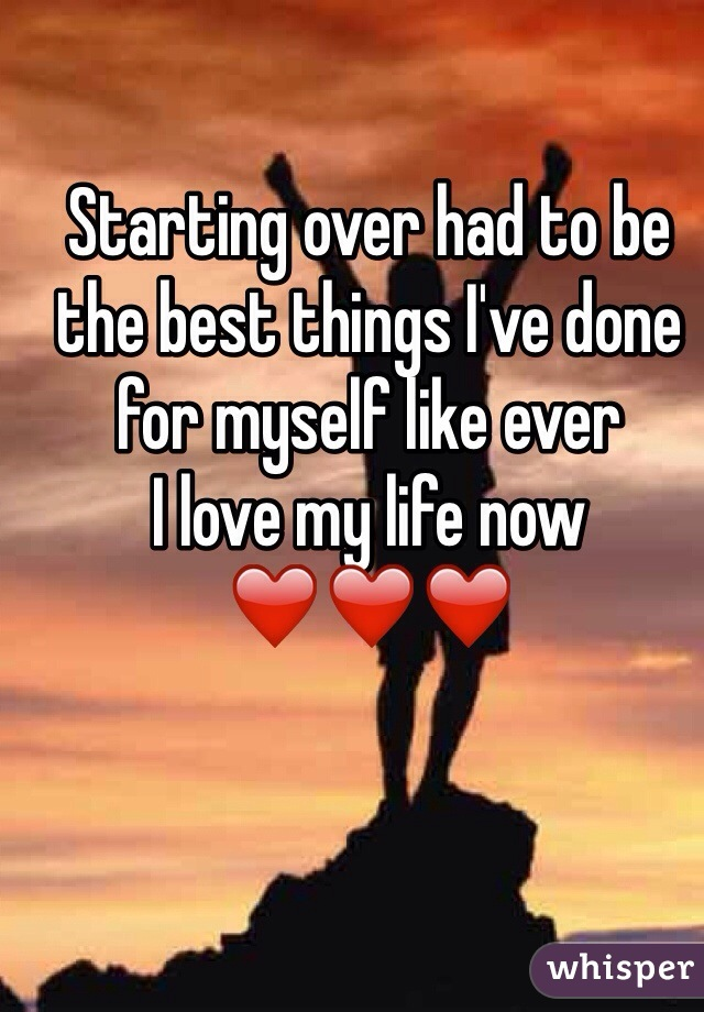 Starting over had to be the best things I've done for myself like ever  I love my life now  ❤️❤️❤️