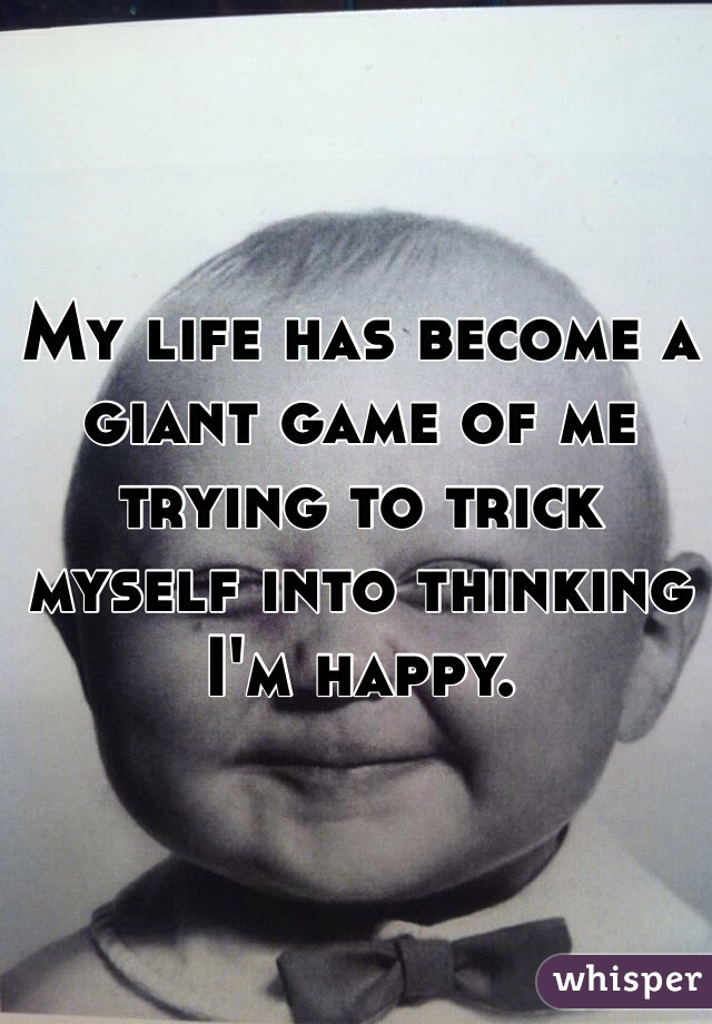 My life has become a giant game of me trying to trick myself into thinking I'm happy.