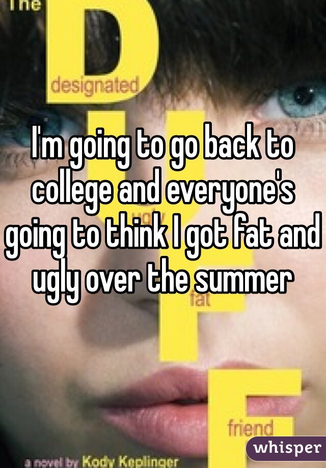 I'm going to go back to college and everyone's going to think I got fat and ugly over the summer