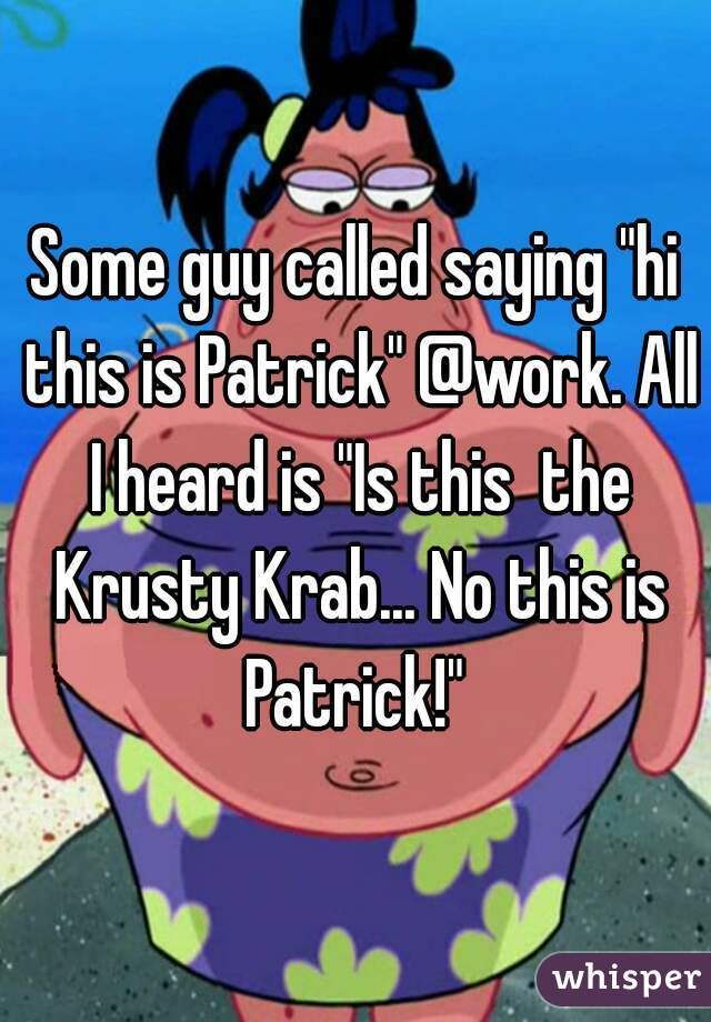 """Some guy called saying """"hi this is Patrick"""" @work. All I heard is """"Is this  the Krusty Krab... No this is Patrick!"""""""