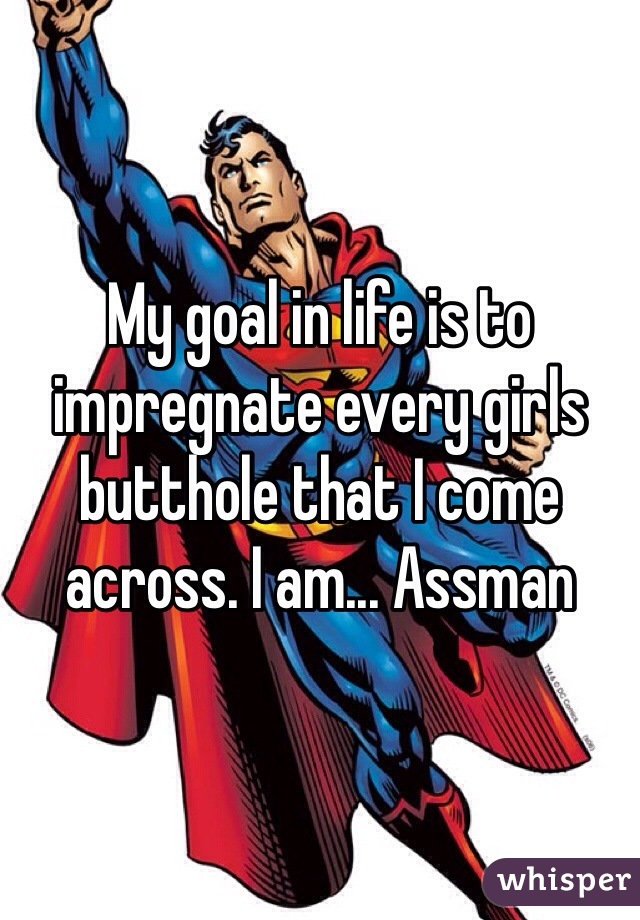 My goal in life is to impregnate every girls butthole that I come across. I am... Assman