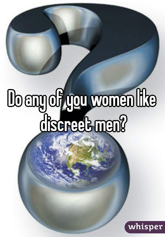 Do any of you women like discreet men?