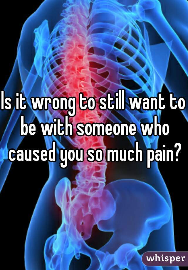 Is it wrong to still want to be with someone who caused you so much pain?