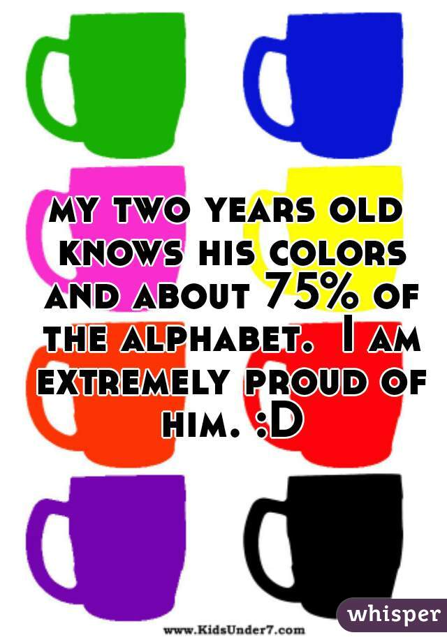 my two years old knows his colors and about 75% of the alphabet.  I am extremely proud of him. :D