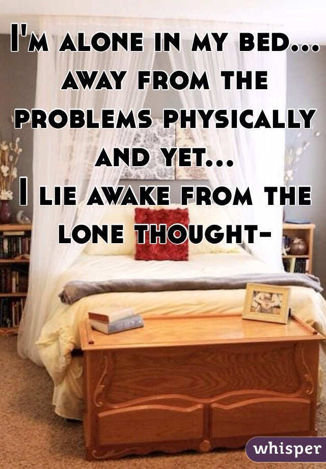 I'm alone in my bed... away from the problems physically and yet... I lie awake from the lone thought-