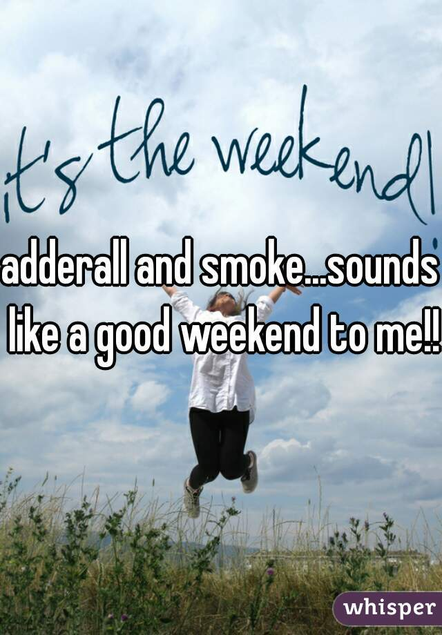 adderall and smoke...sounds like a good weekend to me!!!