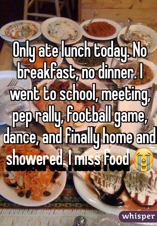 Only ate lunch today. No breakfast, no dinner. I went to school, meeting, pep rally, football game, dance, and finally home and showered. I miss food 😭