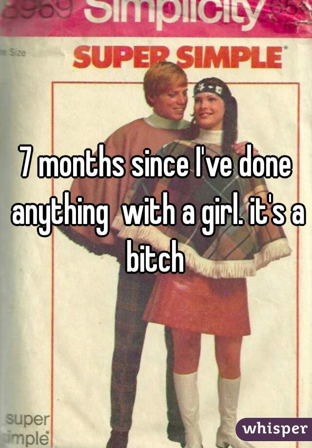 7 months since I've done anything  with a girl. it's a bitch
