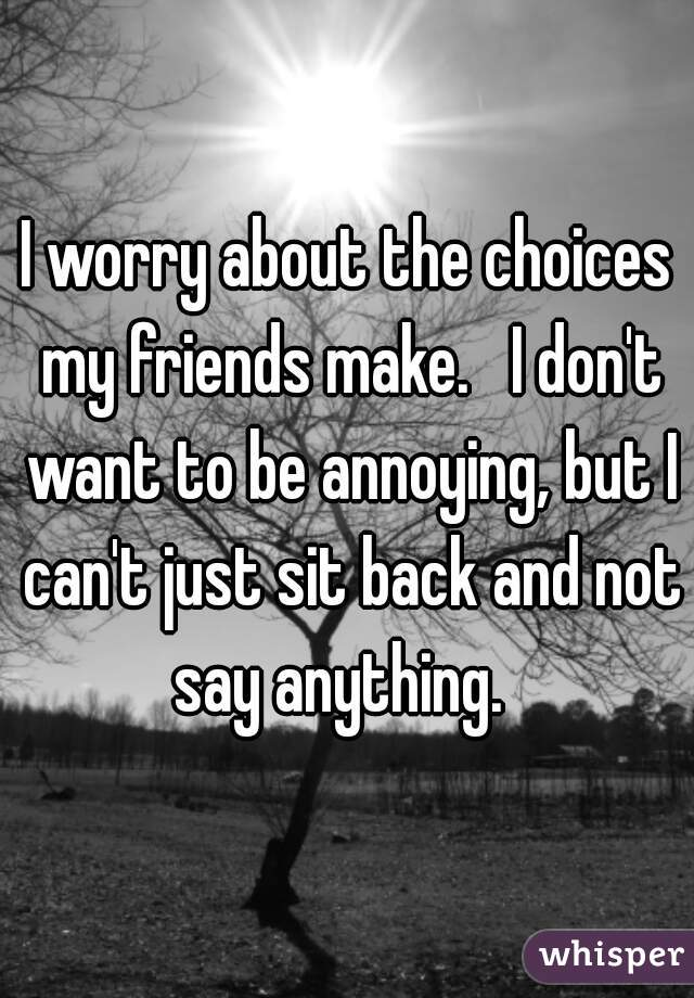 I worry about the choices my friends make.   I don't want to be annoying, but I can't just sit back and not say anything.