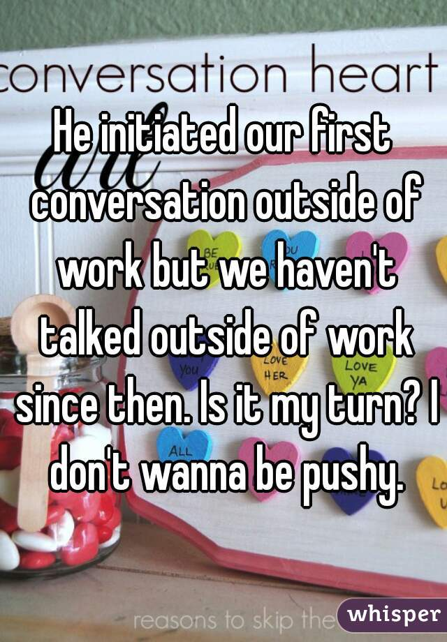 He initiated our first conversation outside of work but we haven't talked outside of work since then. Is it my turn? I don't wanna be pushy.
