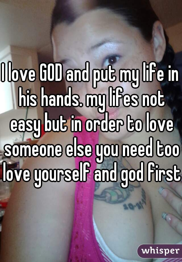 I love GOD and put my life in his hands. my lifes not easy but in order to love someone else you need too love yourself and god first.