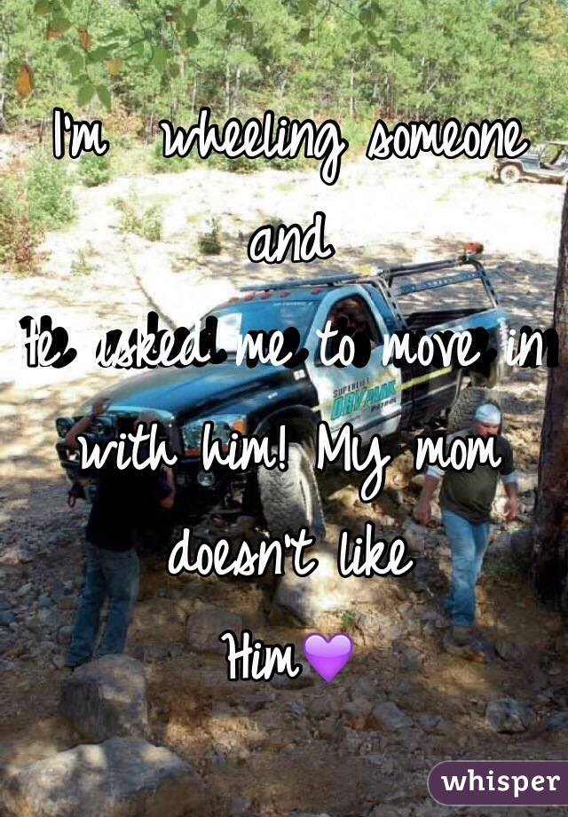 I'm  wheeling someone and  He asked me to move in with him! My mom doesn't like  Him💜