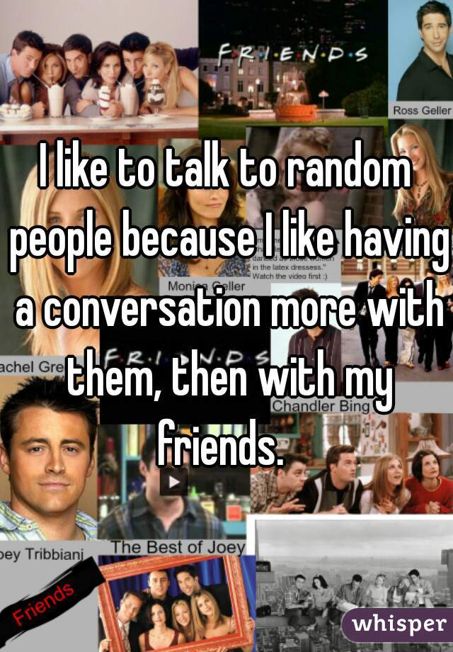 I like to talk to random people because I like having a conversation more with them, then with my friends.