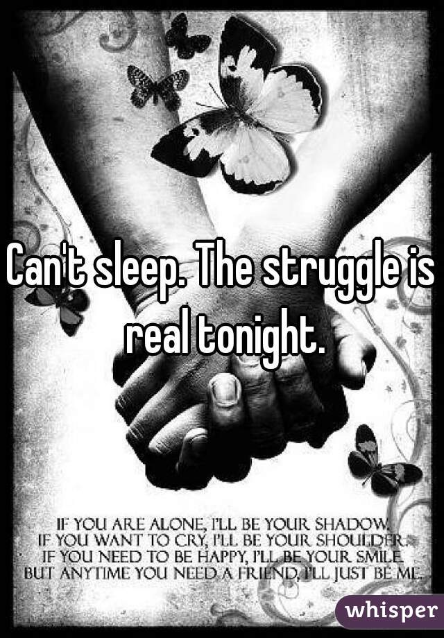 Can't sleep. The struggle is real tonight.