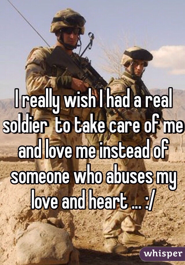 I really wish I had a real soldier  to take care of me and love me instead of someone who abuses my love and heart ... :/