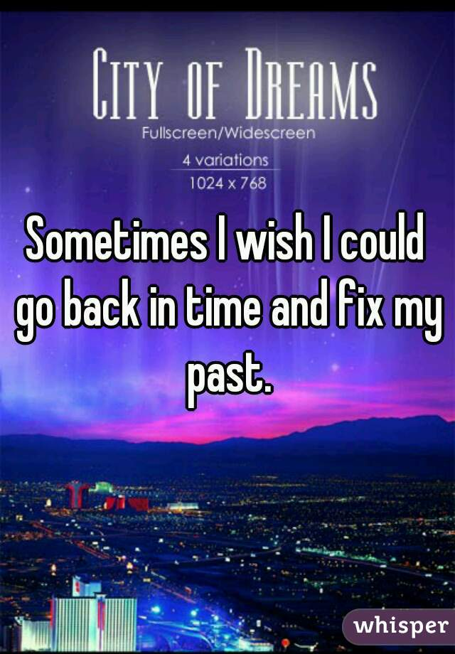 Sometimes I wish I could go back in time and fix my past.