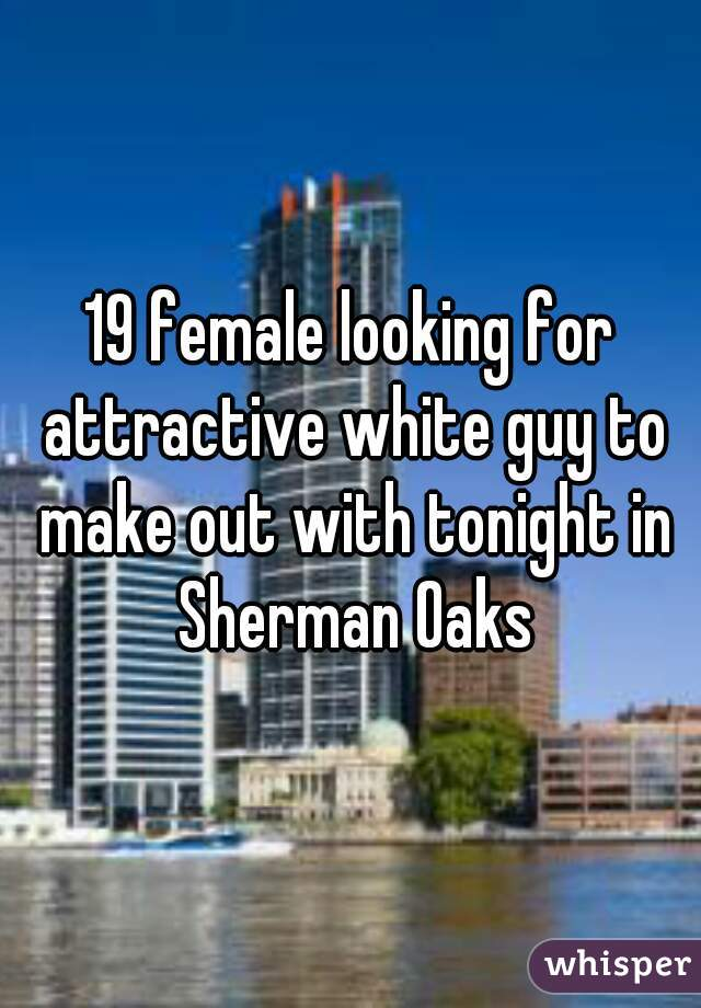 19 female looking for attractive white guy to make out with tonight in Sherman Oaks