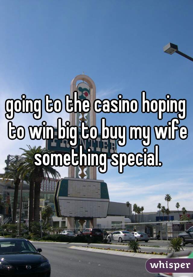 going to the casino hoping to win big to buy my wife something special.