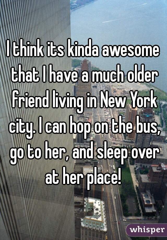 I think its kinda awesome that I have a much older friend living in New York city. I can hop on the bus, go to her, and sleep over at her place!