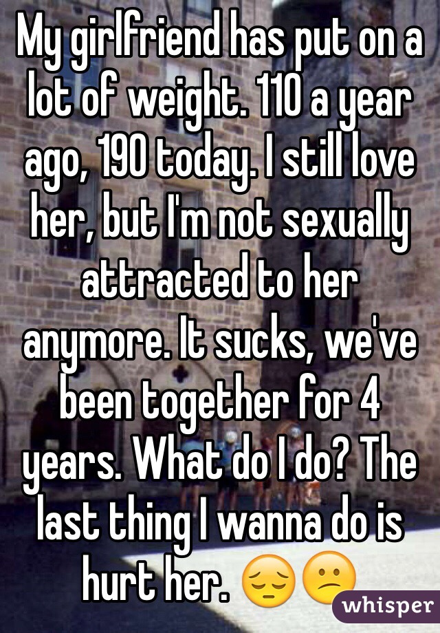 My girlfriend has put on a lot of weight. 110 a year ago, 190 today. I still love her, but I'm not sexually attracted to her anymore. It sucks, we've been together for 4 years. What do I do? The last thing I wanna do is hurt her. 😔😕