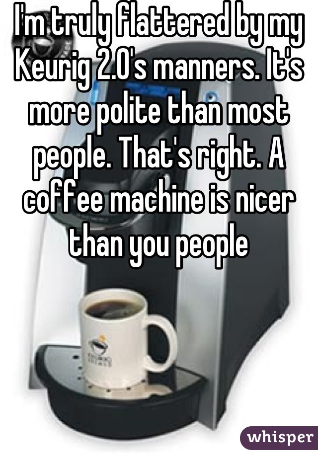 I'm truly flattered by my Keurig 2.0's manners. It's more polite than most people. That's right. A coffee machine is nicer than you people