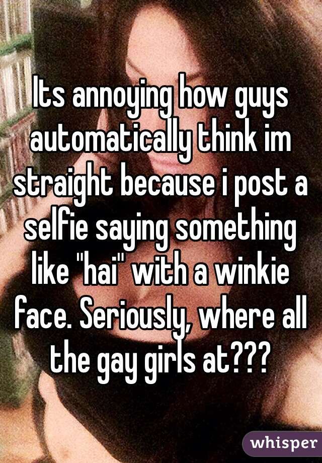 "Its annoying how guys automatically think im straight because i post a selfie saying something like ""hai"" with a winkie face. Seriously, where all the gay girls at???"