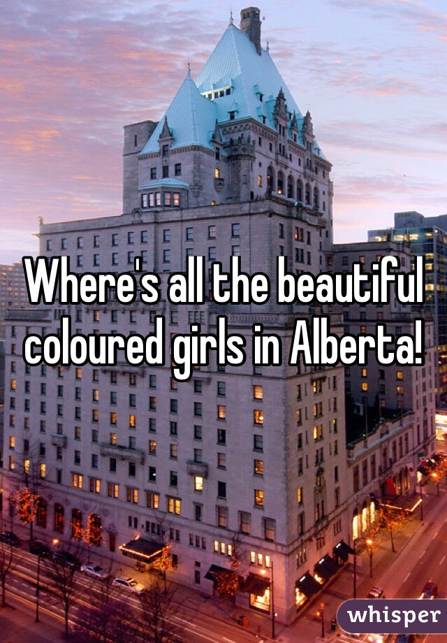 Where's all the beautiful coloured girls in Alberta!