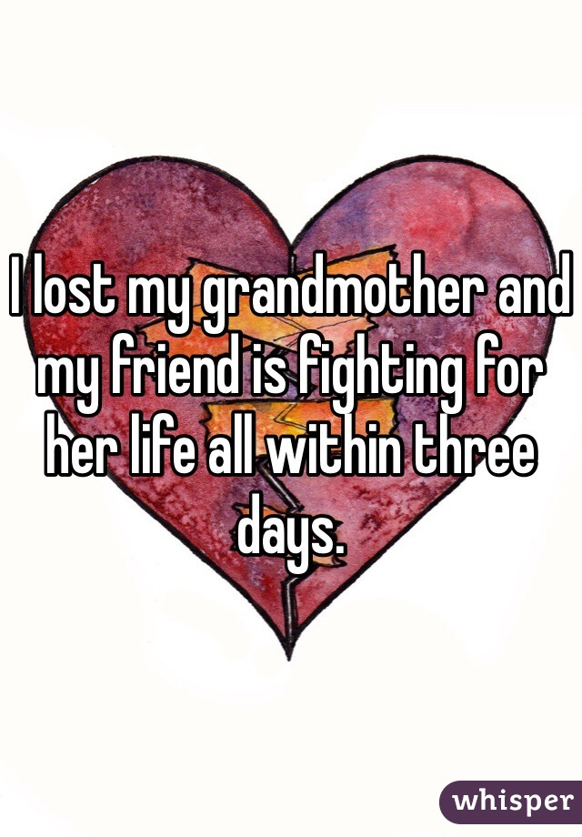 I lost my grandmother and my friend is fighting for her life all within three days.