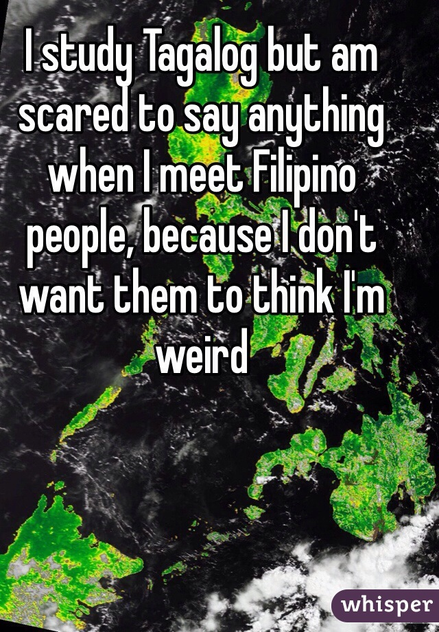 I study Tagalog but am scared to say anything when I meet Filipino people, because I don't want them to think I'm weird