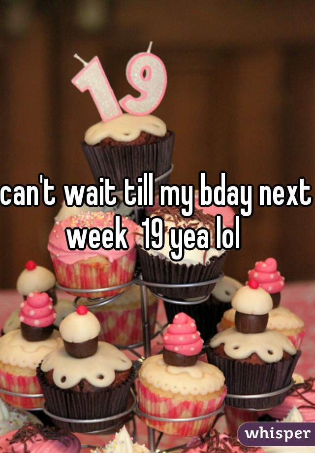 can't wait till my bday next week  19 yea lol
