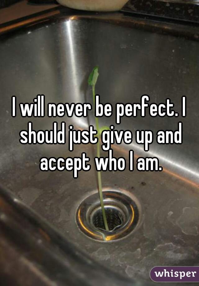 I will never be perfect. I should just give up and accept who I am.