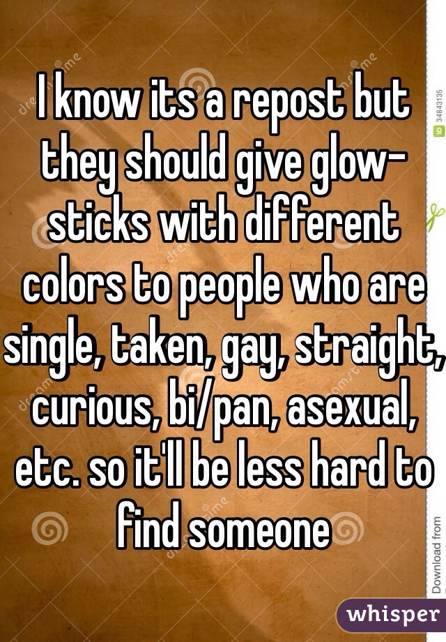 I know its a repost but they should give glow-sticks with different colors to people who are single, taken, gay, straight, curious, bi/pan, asexual, etc. so it'll be less hard to find someone