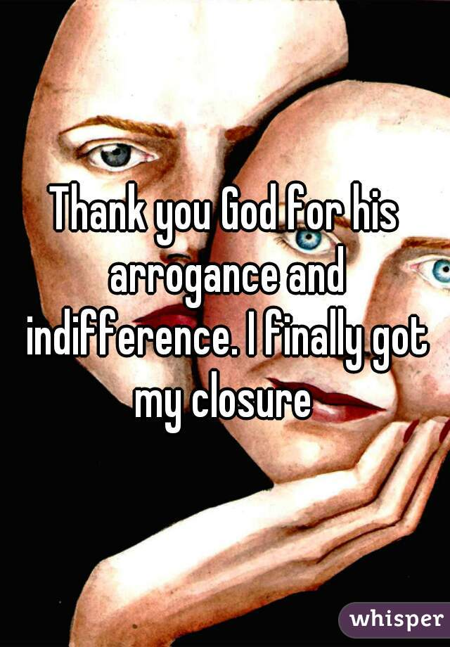 Thank you God for his arrogance and indifference. I finally got my closure