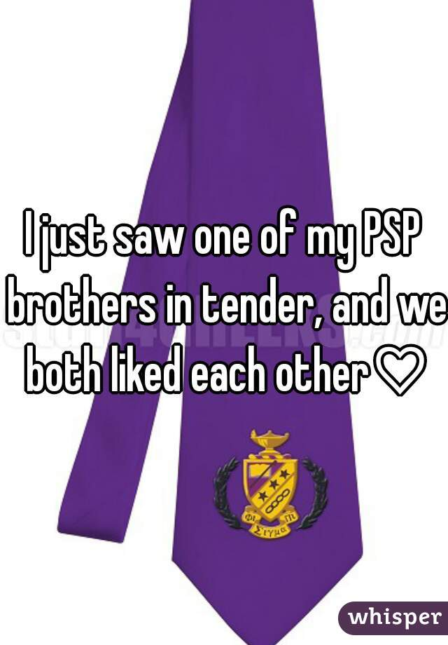 I just saw one of my PSP brothers in tender, and we both liked each other♡