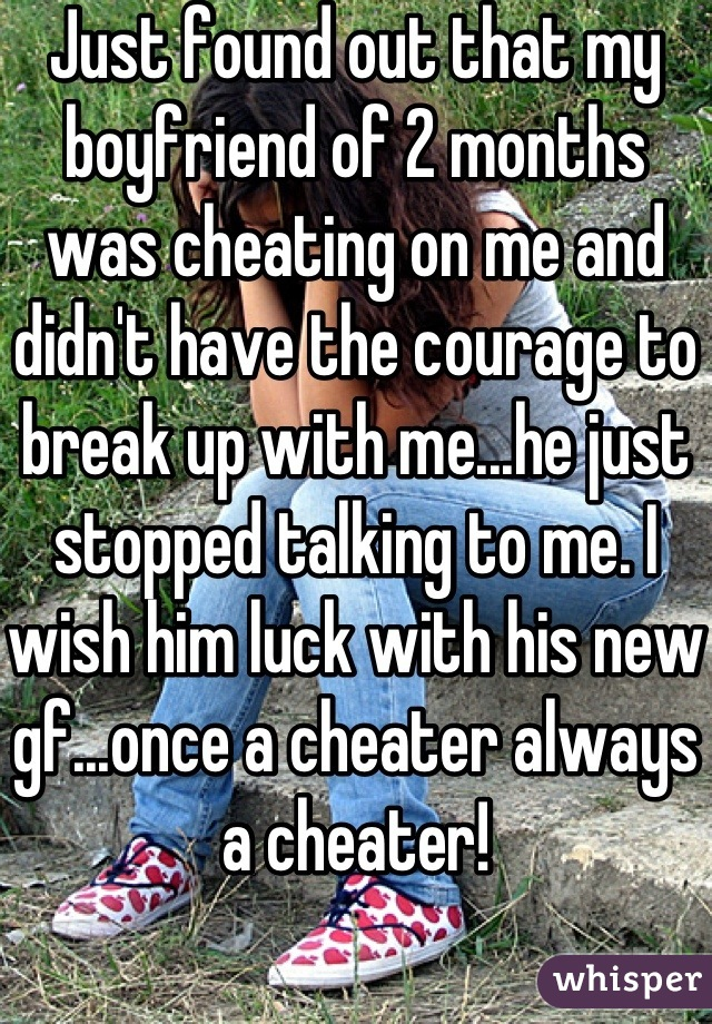 Just found out that my boyfriend of 2 months was cheating on me and didn't have the courage to break up with me...he just stopped talking to me. I wish him luck with his new gf...once a cheater always a cheater!