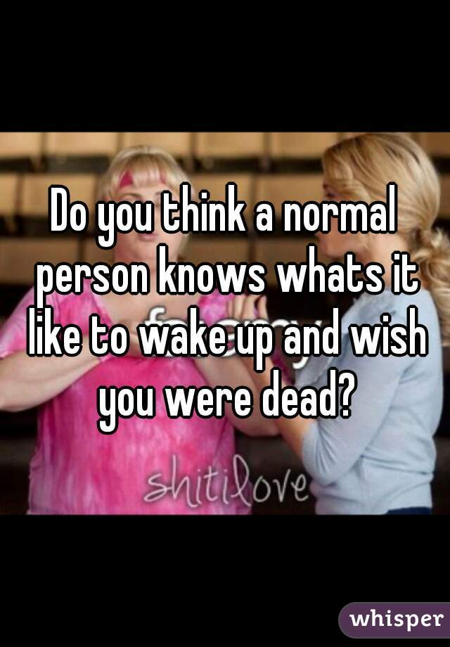 Do you think a normal person knows whats it like to wake up and wish you were dead?