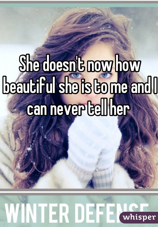 She doesn't now how beautiful she is to me and I can never tell her