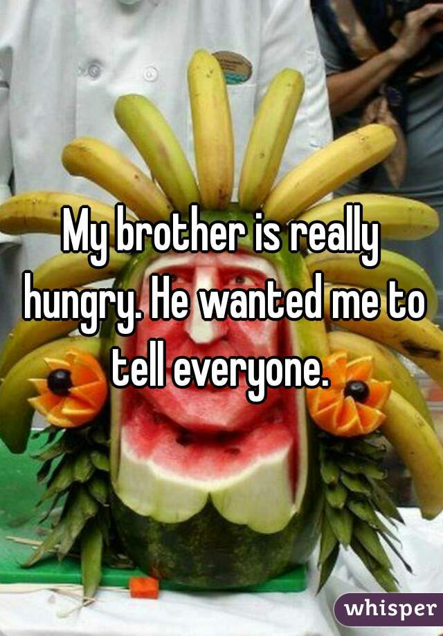 My brother is really hungry. He wanted me to tell everyone.