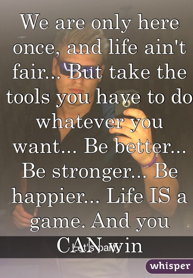 We are only here once, and life ain't fair... But take the tools you have to do whatever you want... Be better... Be stronger... Be happier... Life IS a game. And you CAN win
