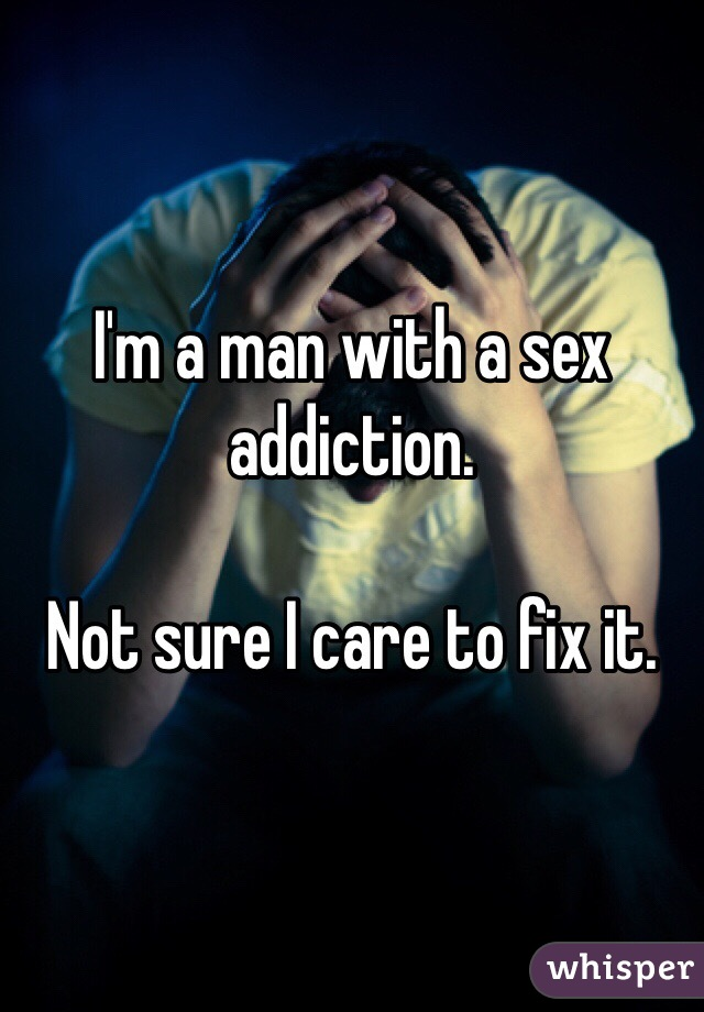 I'm a man with a sex addiction.   Not sure I care to fix it.
