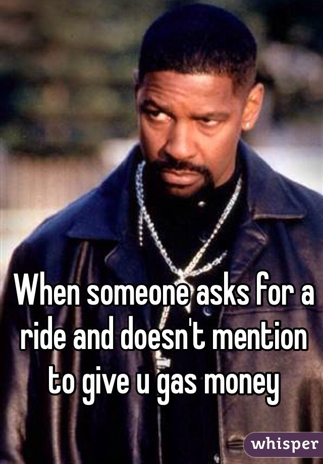 When someone asks for a ride and doesn't mention to give u gas money