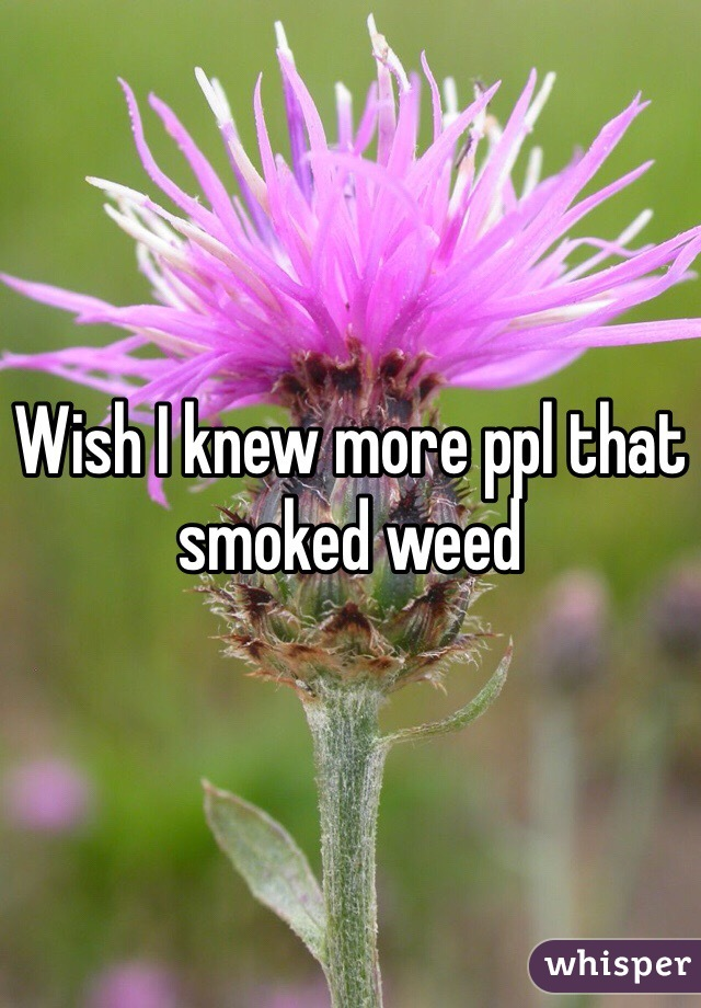 Wish I knew more ppl that smoked weed