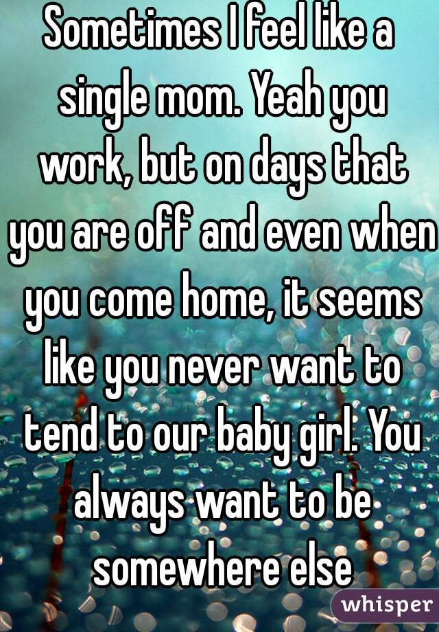 Sometimes I feel like a single mom. Yeah you work, but on days that you are off and even when you come home, it seems like you never want to tend to our baby girl. You always want to be somewhere else