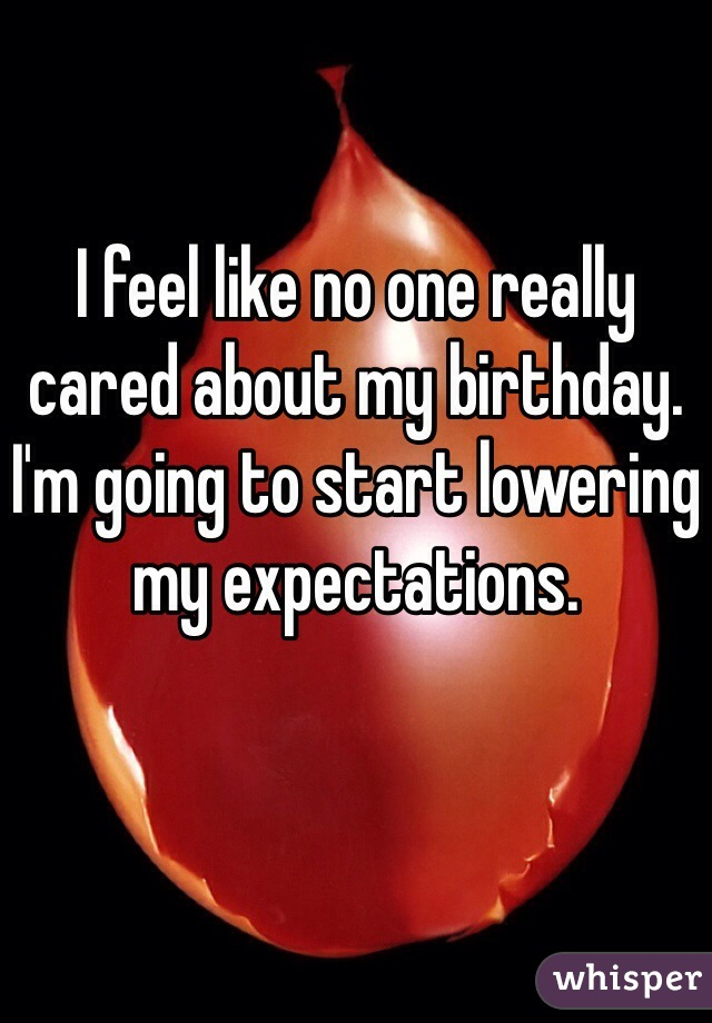 I feel like no one really cared about my birthday. I'm going to start lowering my expectations.