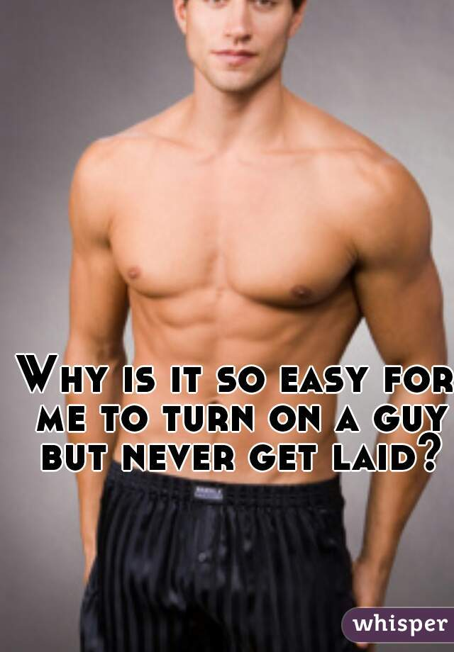 Why is it so easy for me to turn on a guy but never get laid?