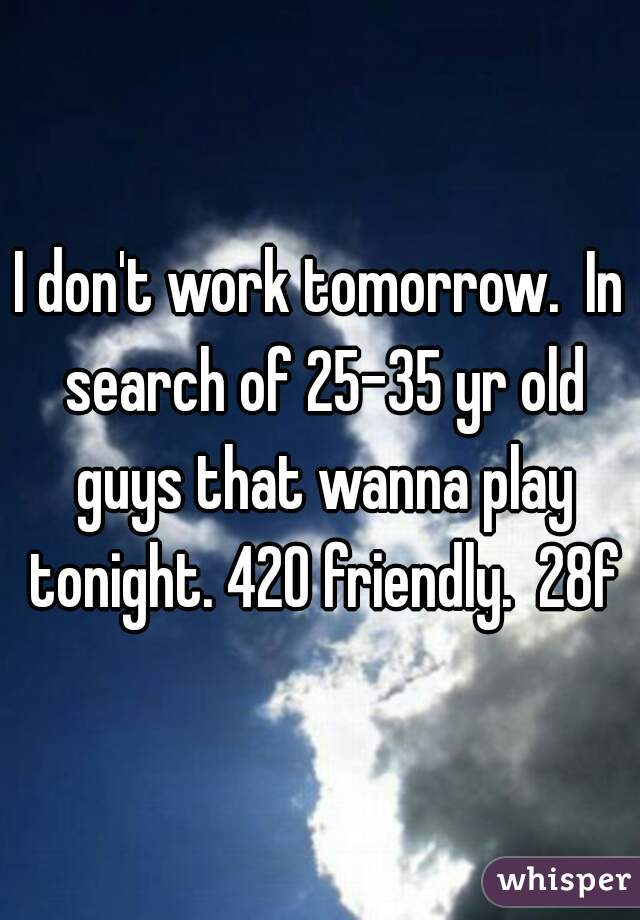 I don't work tomorrow.  In search of 25-35 yr old guys that wanna play tonight. 420 friendly.  28f